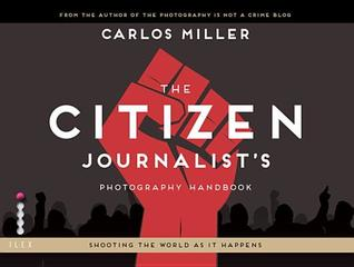 The Citizen Journalist's Photography Handbook: Shooting the World as It Happens