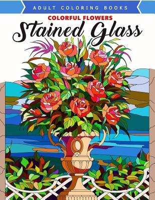 Colorful Flowers Stained Glass Coloring Book: Mind Calming and Stress Relieving Patterns
