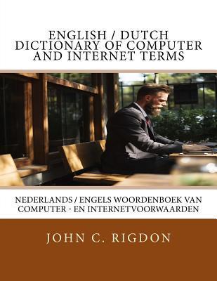 English / Dutch Dictionary of Computer and Internet Terms: Nederlands / Engels Woordenboek Van Computer - En Internetvoorwaarden