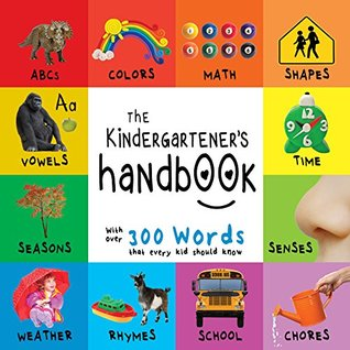 The Kindergartener's Handbook: ABC's, Vowels, Math, Shapes, Colors, Time, Senses, Rhymes, Science, and Chores, with 300 Words that every Kid should Know ... Early Readers: Children's Learning Books)