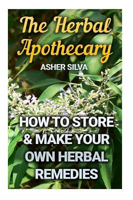 The Herbal Apothecary: How To Store & Make Your Own Herbal Remedies