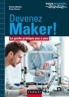 Devenez Maker!: Le Guide Pratique Pas a Pas