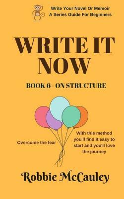Write It Now. Book 6 - On Structure: Overcome the Fear. with This Method You'll Find It Easy to Start and You'll Love the Journey.