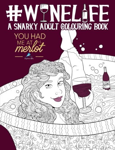 Wine Life: A Snarky Adult Colouring Book: A Unique & Funny Antistress Coloring Gift for Wine Lovers: You Had Me At Merlot: Modern Lettering & ... Stress Relief & Mindful Meditation)