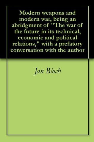 """Modern weapons and modern war, being an abridgment of """"The war of the future in its technical, economic and political relations,"""" with a prefatory conversation with the author"""
