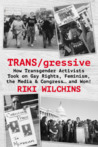 TRANS/gressive: How Transgender Activists Took on Gay Rights, Feminism, the Media & Congress ... and Won!