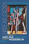Free as Gods: How the Jazz Age Reinvented Modernism