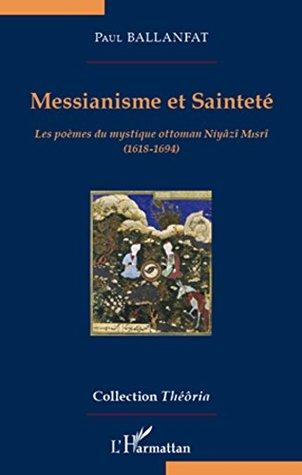 Messianisme et Sainteté: Les poèmes du mystique ottoman Niyâzî Misrî (1618-1694) (Théôria)