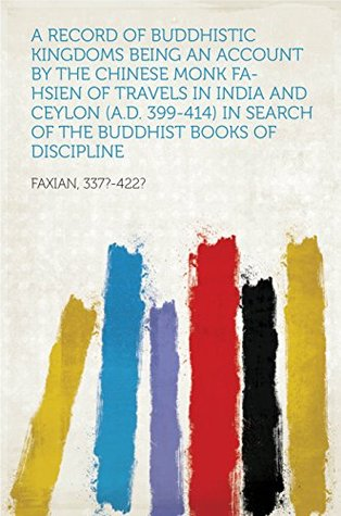 A Record of Buddhistic Kingdoms Being an account by the Chinese monk Fa-hsien of travels in India and Ceylon (A.D. 399-414) in search of the Buddhist books of discipline
