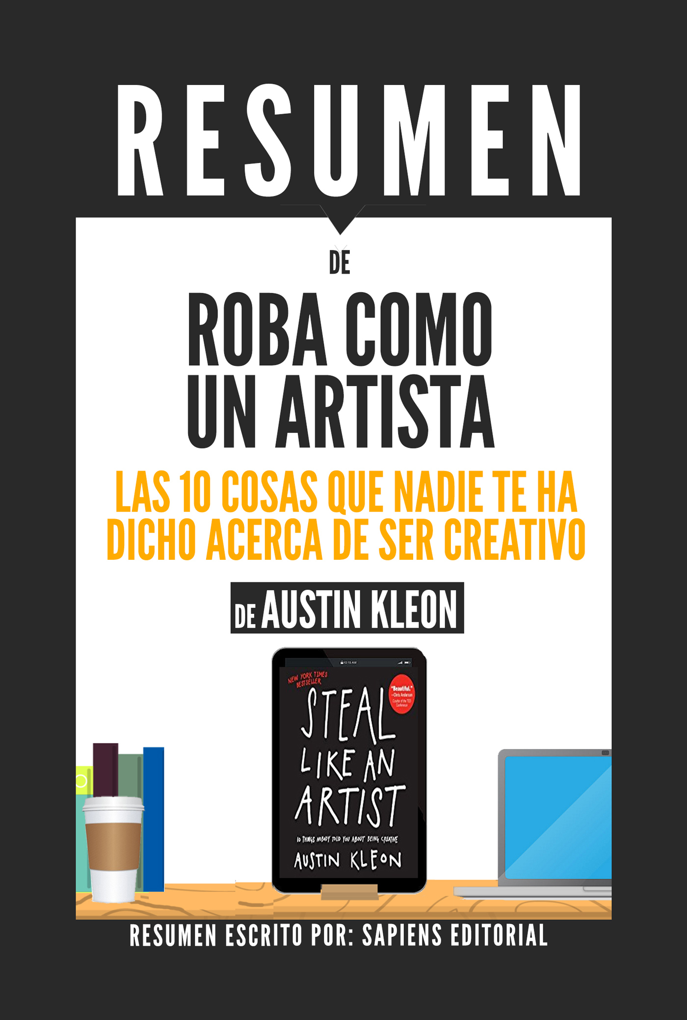 Roba Como Un Artista: Las 10 Cosas Que Nadie Te Ha Dicho Acerca De Ser Creativo (Steal Like An Artist) - Resumen Del Libro De Austin Kleon