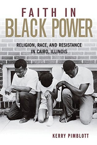 Faith in Black Power: Religion, Race, and Resistance in Cairo, Illinois