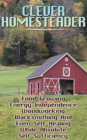 Clever Homesteader: Food Growing, Energy Independence, Woodworking, Blacksmithing And Even Self-Healing While Absolute Self-Sufficiency
