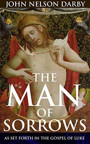 THE MAN OF SORROWS: AS SET FORTH IN THE GOSPEL OF LUKE (Annotated Christianity Theology of beliefs and practices): Bible Dictionaries of the New Testament