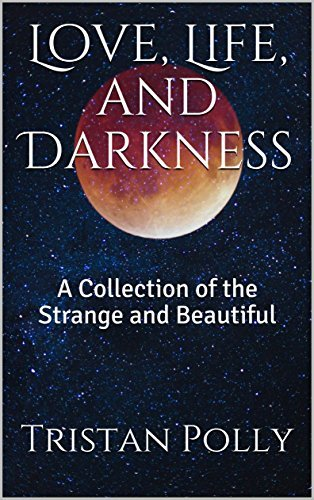 Love, Life, and Darkness: A Collection of the Strange and Beautiful