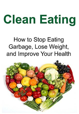 Clean Eating: How to Stop Eating Garbage, Lose Weight, and Improve Your Health