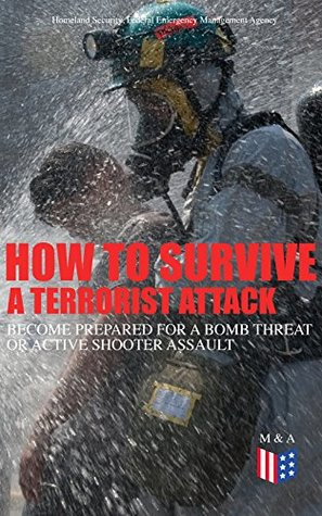 How to Survive a Terrorist Attack – Become Prepared for a Bomb Threat or Active Shooter Assault: Save Yourself and the Lives of Others - Learn How to Act ... the Injured & Be Able to Provide First Aid