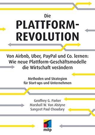 Die Plattform-Revolution - Von Airbnb, Uber, PayPal und Co. lernen: Wie neue Plattform-Geschäftsmodelle die Wirtschaft verändern