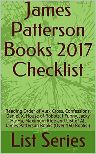 James Patterson Books 2017 Checklist: Reading Order of Alex Cross, Confessions, Daniel X, House of Robots, I Funny, Jacky Ha-Ha, Maximum Ride and List of All James Patterson Books (Over 160 Books!)