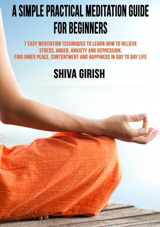 A Simple Practical Meditation Guide For Beginners: 7 Easy Yoga Meditation Techniques To Learn How to Relieve Stress, Anger, Anxiety and Depression, Find Inner Peace, Contentment and Happiness In Day To Day Life