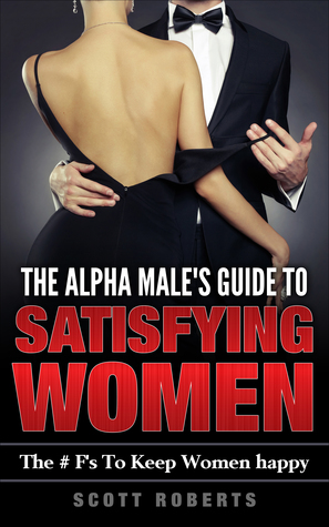 The Alpha Male's Guide To Satisfying Women
