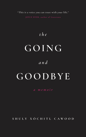 The Going and Goodbye by Shuly Xóchitl Cawood