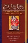 My Eye Fell Into The Soup: A Memoir Journal of Living With Stage Four Cancer (The Cancer Journals Book 3)