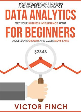 Data Analytics For Beginners: Your Ultimate Guide To Learn and Master Data Analysis. Get Your Business Intelligence Right – Accelerate Growth and Close More Sales (Data Analytics Book Series)