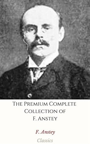 The Premium Complete Collection of F. Anstey (Annotated): (Collection Includes Love Among the Lions, The Black Poodle, The Brass Bottle, The Giant's Robe, The Talking Horse, The Tinted Venus, & More)