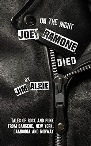 On the Night Joey Ramone Died: Tales of rock and punk from Bangkok New York Cambodia and Norway