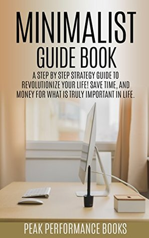 Minimalist Guide: A Step by Step Strategy Guide to Revolutionize Your Life! Save Time and Money for What is Truly Important in Life.