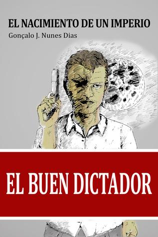 El Buen Dictador I - El Nacimiento de un Imperio by Gonçalo J. Nunes Dias