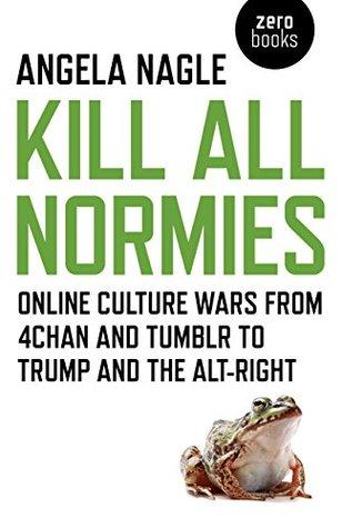 Kill All Normies by Angela Nagle