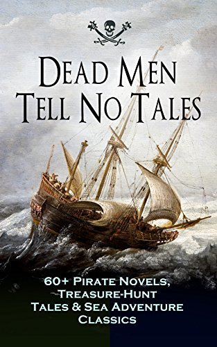 Dead Men Tell No Tales: 60+ Pirate Novels, Treasure-Hunt Tales & Sea Adventure Classics