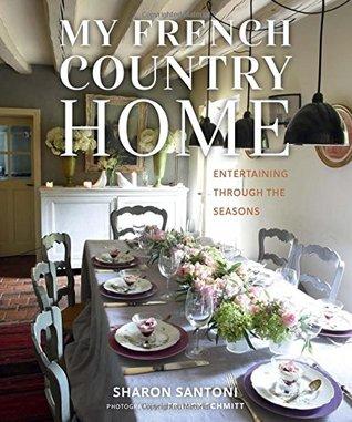 My French Country Home: Entertaining Through the Seasons por Sharon Santoni