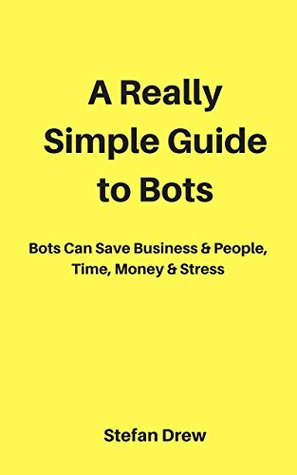 A Really Simple Guide to Bots: Bots That Save Businesses & People, Time, Money & Stress (Marketing Magician Practical guides)