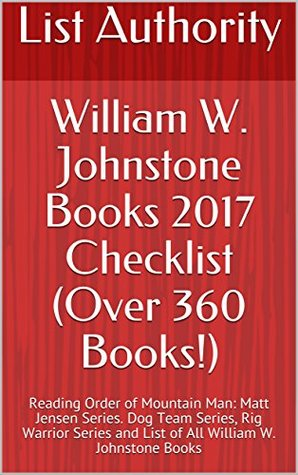 William W. Johnstone Books 2017 Checklist (Over 360 Books!): Reading Order of Mountain Man: Matt Jensen Series. Dog Team Series, Rig Warrior Series and List of All William W. Johnstone Books