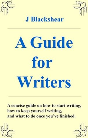 A Guide for Writers: A concise guide on how to start writing, how to keep yourself writing, and what to do once you've finished.