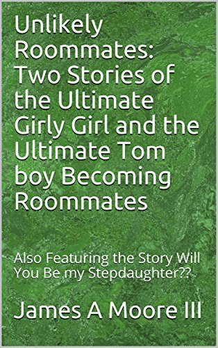 Unlikely Roommates: Two Stories of the Ultimate Girly Girl and the Ultimate Tom boy Becoming Roommates: Also Featuring the Story Will You Be my Stepdaughter??