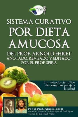 Sistema Curativo Por Dieta Amucosa del Prof. Arnold Ehret: Anotado Revisado Y Editado Por El Prof. Spira