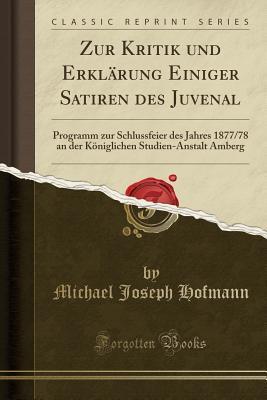 Zur Kritik Und Erkl�rung Einiger Satiren Des Juvenal: Programm Zur Schlussfeier Des Jahres 1877/78 an Der K�niglichen Studien-Anstalt Amberg