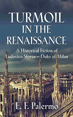 TURMOIL IN THE RENAISSANCE: A Historical Fiction of Ludovico Sforza-Duke of Milan