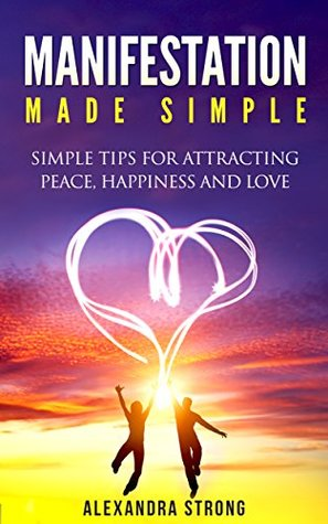 Manifestation Made Simple: Attracting Peace, Happiness and Love
