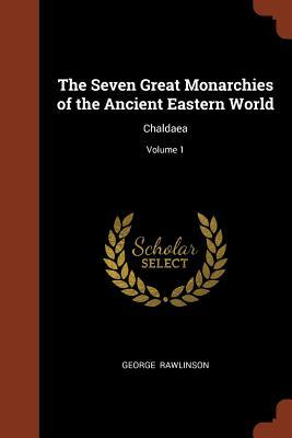 The Seven Great Monarchies of the Ancient Eastern World: Chaldaea; Volume 1