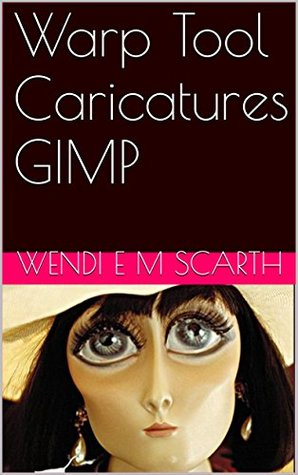 Warp Tool Caricatures GIMP (GIMP Made Easy by Wendi E M Scarth Book 20)