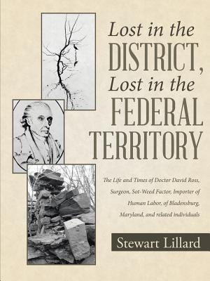 Lost in the District, Lost in the Federal Territory: The Life and Times of Doctor David Ross, Surgeon, Sot-Weed Factor, Importer of Human Labor, of Bladensburg, Maryland, and Related Individuals