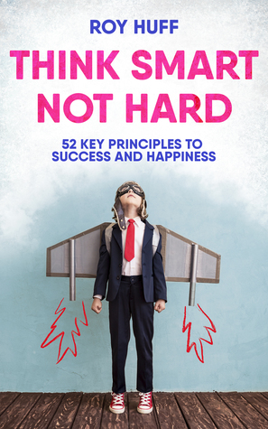 Think Smart Not Hard: 52 Key Principles to Success and Happiness