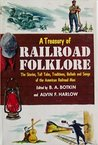 A Treasury of Railroad Folklore:The Stories, Tall Tales, Traditions, Ballads and Songs of the American Railroad