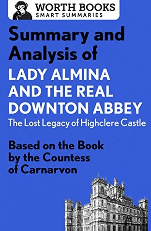 Summary and Analysis of Lady Almina and the Real Downton Abbey: The Lost Legacy of Highclere Castle: Based on the Book by the Countess of Carnarvon