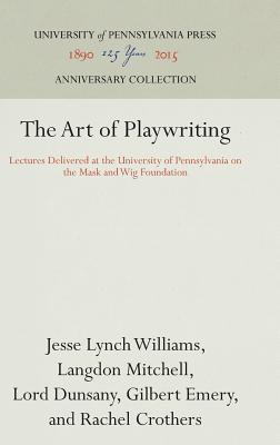 The Art of Playwriting: Lectures Delivered at the University of Pennsylvania on the Mask and Wig Foundation