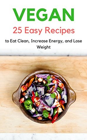 Vegan: 25 Easy Beginner Plant-Based High Protein Vegan Diet Recipes to Eat Clean, Increase Energy, and Lose Weight: